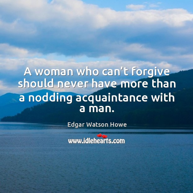 A woman who can't forgive should never have more than a nodding acquaintance with a man. Image