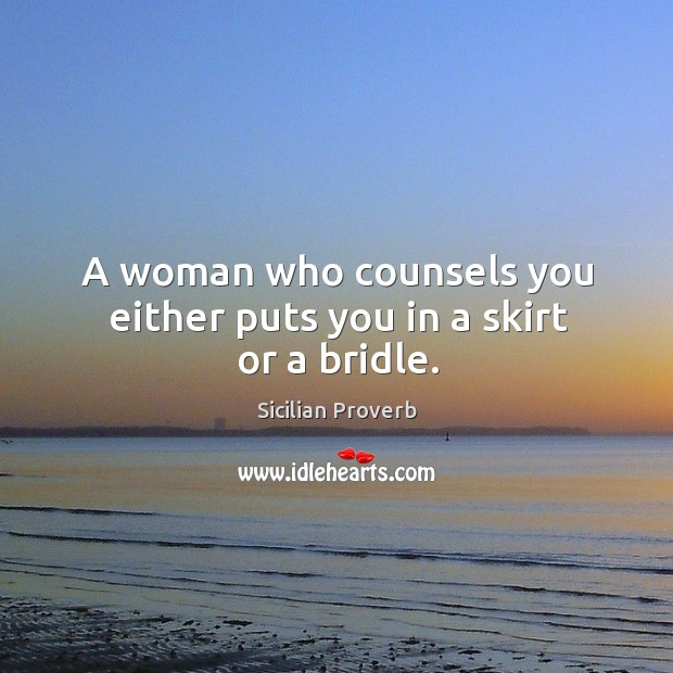 A woman who counsels you either puts you in a skirt or a bridle. Image