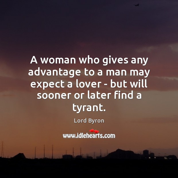 A woman who gives any advantage to a man may expect a Lord Byron Picture Quote