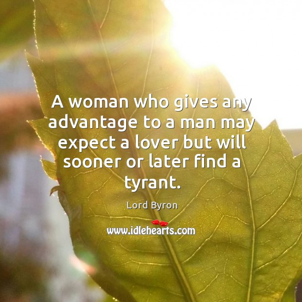 Image, A woman who gives any advantage to a man may expect a lover but will sooner or later find a tyrant.