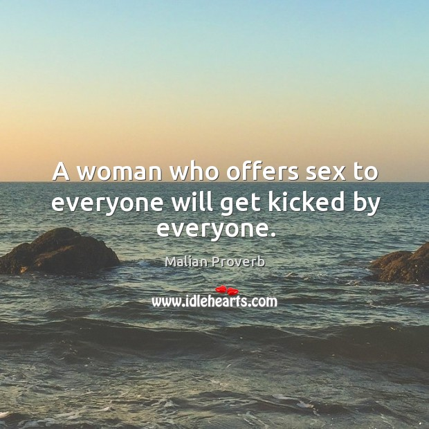 A woman who offers sex to everyone will get kicked by everyone. Malian Proverbs Image