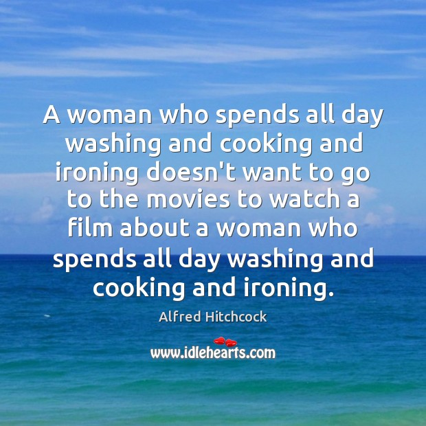 Image about A woman who spends all day washing and cooking and ironing doesn't