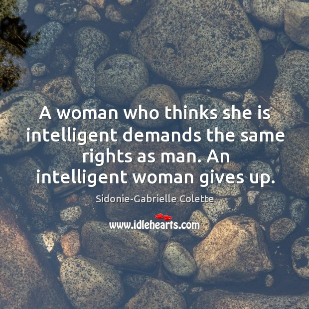 A woman who thinks she is intelligent demands the same rights as man. An intelligent woman gives up. Sidonie-Gabrielle Colette Picture Quote