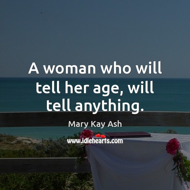 A woman who will tell her age, will tell anything. Mary Kay Ash Picture Quote