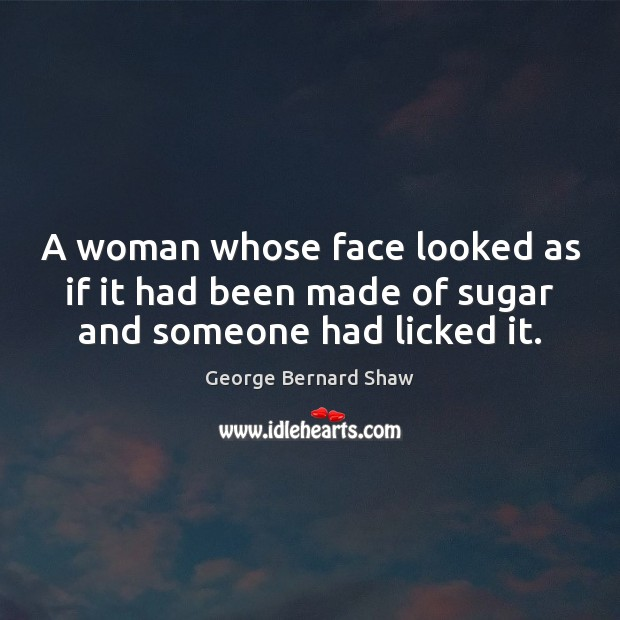 A woman whose face looked as if it had been made of sugar and someone had licked it. George Bernard Shaw Picture Quote