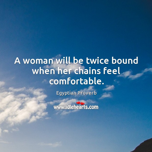 A woman will be twice bound when her chains feel comfortable. Egyptian Proverbs Image
