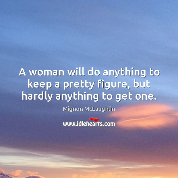 A woman will do anything to keep a pretty figure, but hardly anything to get one. Image