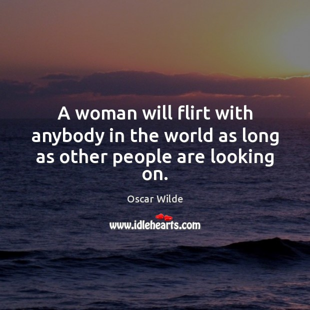 Image, A woman will flirt with anybody in the world as long as other people are looking on.