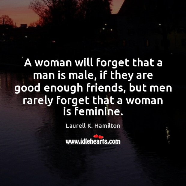 A woman will forget that a man is male, if they are Image