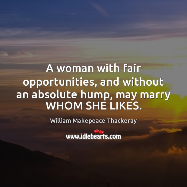 A woman with fair opportunities, and without an absolute hump, may marry WHOM SHE LIKES. Image