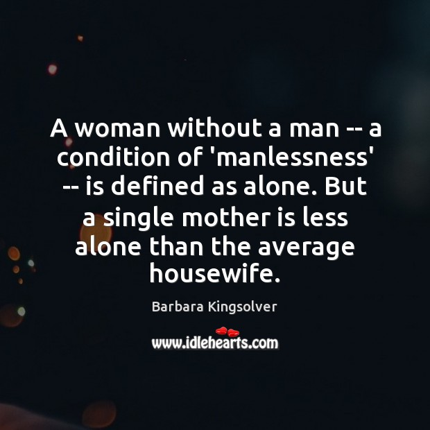 A woman without a man — a condition of 'manlessness' — is Barbara Kingsolver Picture Quote