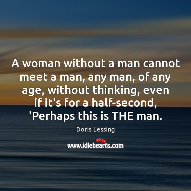 A woman without a man cannot meet a man, any man, of Doris Lessing Picture Quote