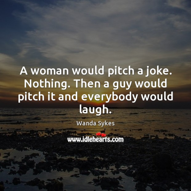 A woman would pitch a joke. Nothing. Then a guy would pitch it and everybody would laugh. Wanda Sykes Picture Quote