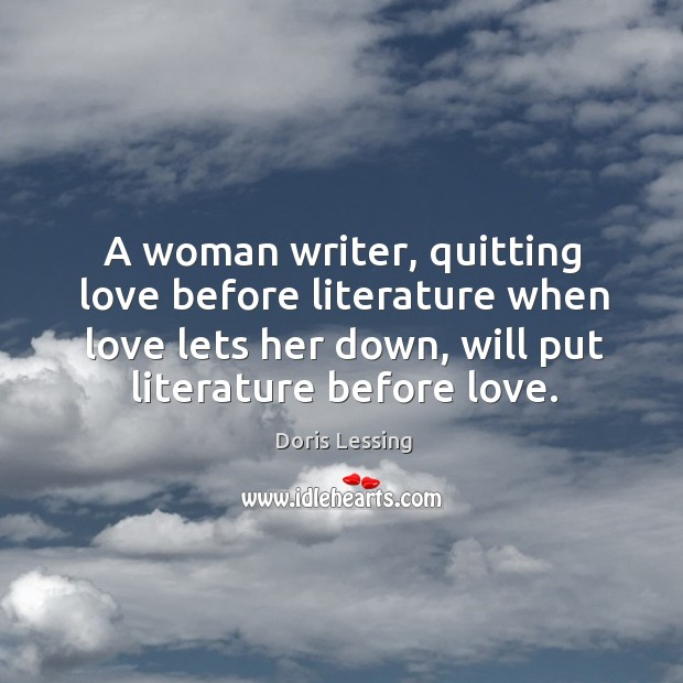 A woman writer, quitting love before literature when love lets her down, Doris Lessing Picture Quote