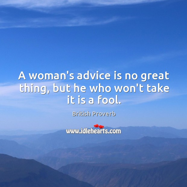A woman's advice is no great thing, but he who won't take it is a fool. British Proverbs Image