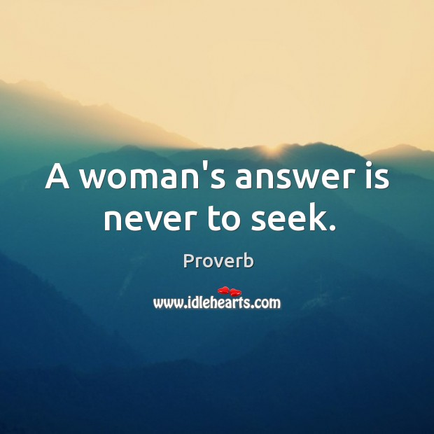 A woman's answer is never to seek. Image
