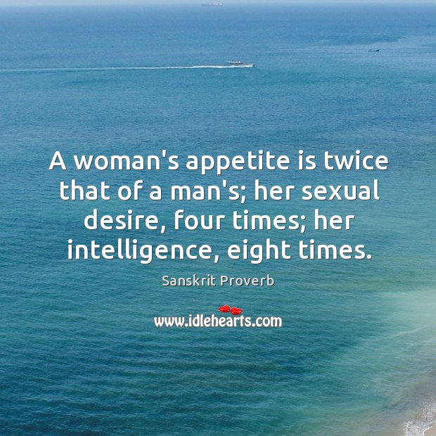 A woman's appetite is twice that of a man's; her sexual desire, four times; her intelligence, eight times. Sanskrit Proverbs Image