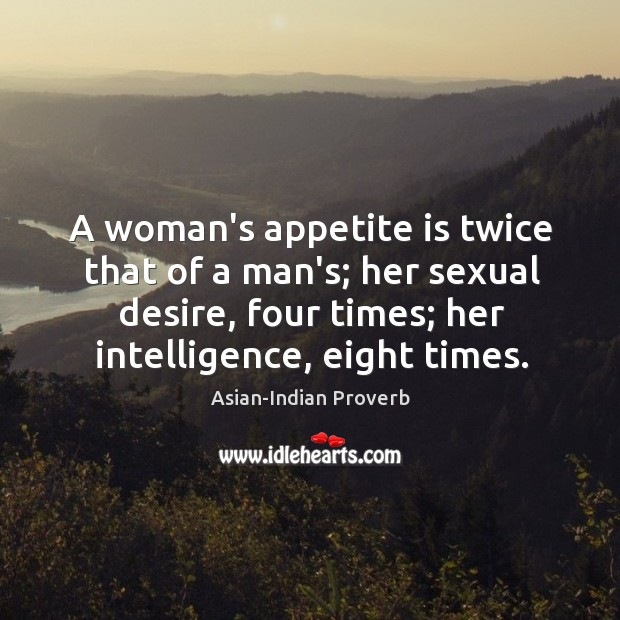 A woman's appetite is twice that of a man's. Asian-Indian Proverbs Image