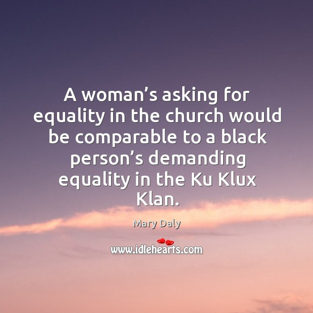 A woman's asking for equality in the church would be comparable Mary Daly Picture Quote