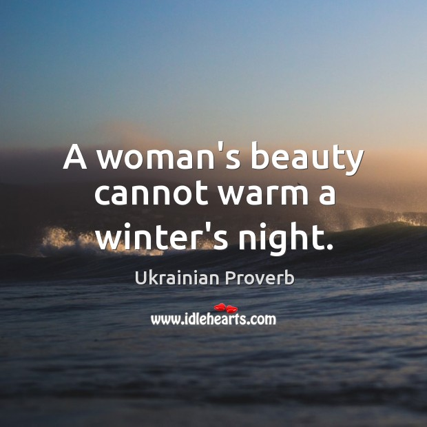 A woman's beauty cannot warm a winter's night. Ukrainian Proverbs Image