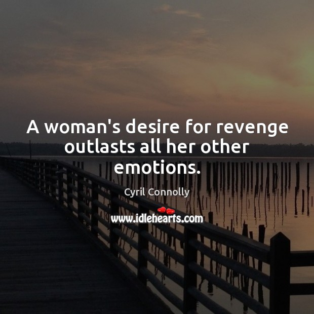 A woman's desire for revenge outlasts all her other emotions. Cyril Connolly Picture Quote