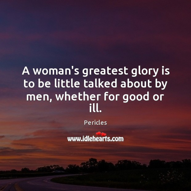 A woman's greatest glory is to be little talked about by men, whether for good or ill. Image
