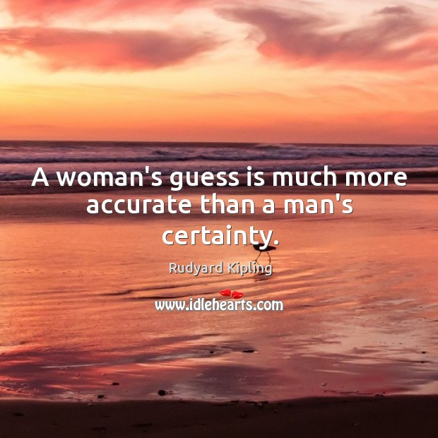 Image, A woman's guess is much more accurate than a man's certainty.
