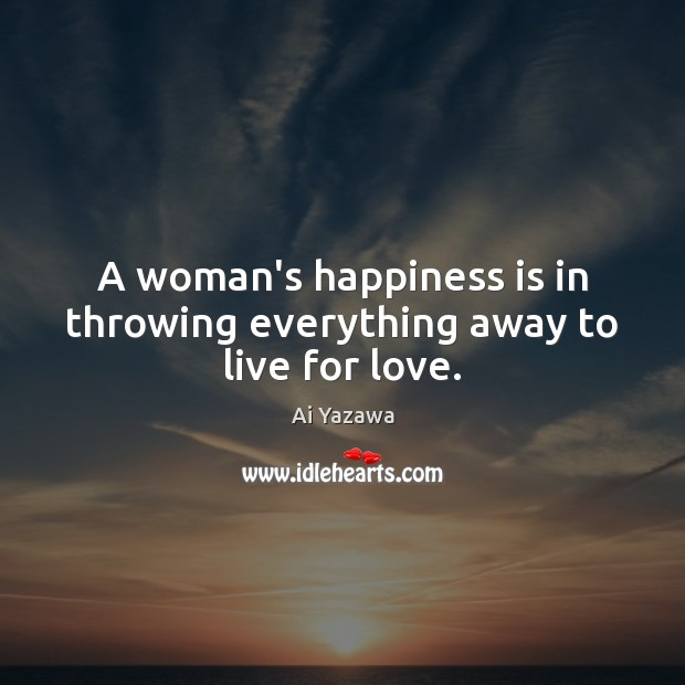A woman's happiness is in throwing everything away to live for love. Ai Yazawa Picture Quote