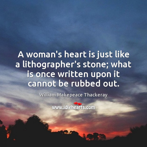 A woman's heart is just like a lithographer's stone; what is once Image