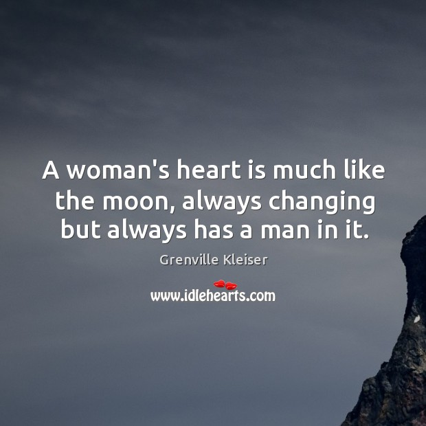 A woman's heart is much like the moon, always changing but always has a man in it. Grenville Kleiser Picture Quote