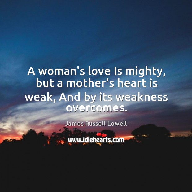 A woman's love Is mighty, but a mother's heart is weak, And by its weakness overcomes. Image