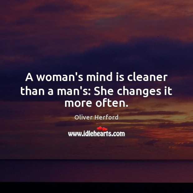 A woman's mind is cleaner than a man's: She changes it more often. Oliver Herford Picture Quote