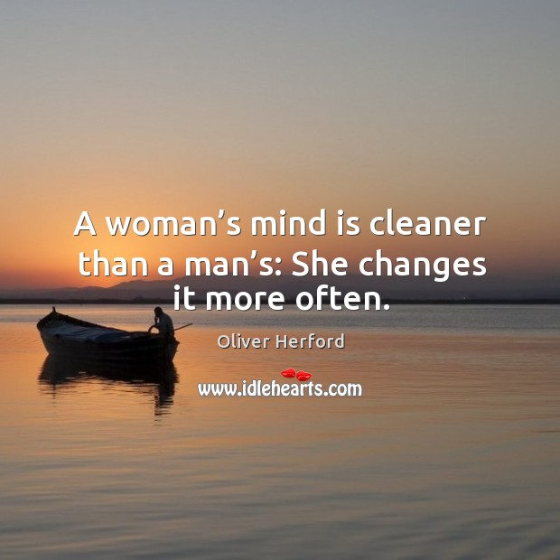 A woman's mind is cleaner than a man's: she changes it more often. Image