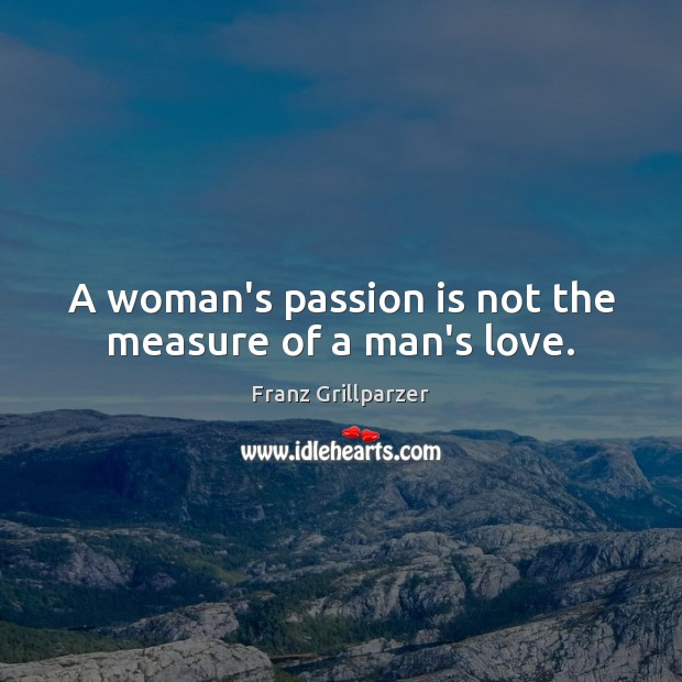 A woman's passion is not the measure of a man's love. Franz Grillparzer Picture Quote