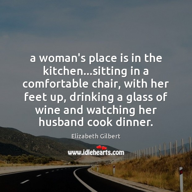 Image, A woman's place is in the kitchen…sitting in a comfortable chair,