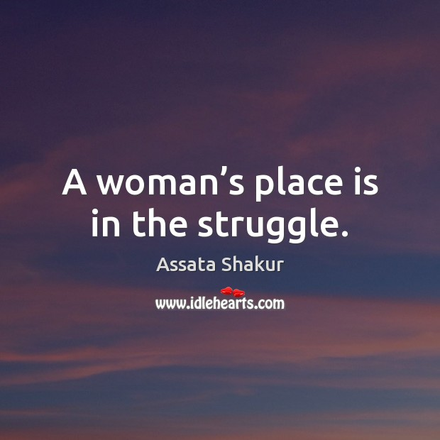 A woman's place is in the struggle. Assata Shakur Picture Quote