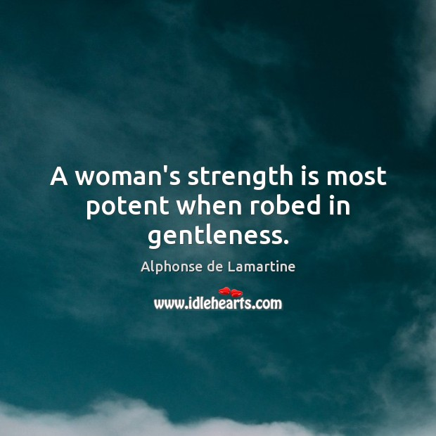 A woman's strength is most potent when robed in gentleness. Strength Quotes Image