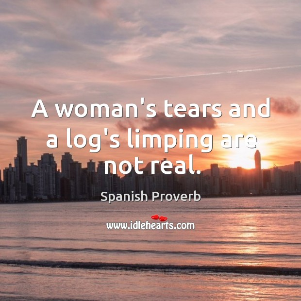 A woman's tears and a log's limping are not real. Image