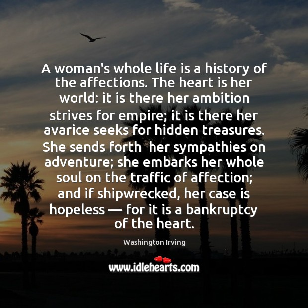 A woman's whole life is a history of the affections. The heart Washington Irving Picture Quote