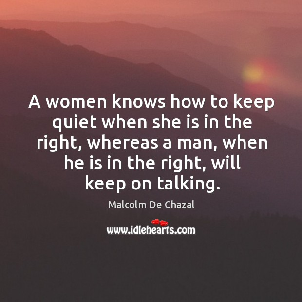 A women knows how to keep quiet when she is in the right, whereas a man Image