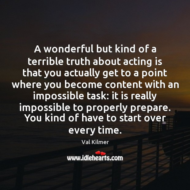 A wonderful but kind of a terrible truth about acting is that Acting Quotes Image