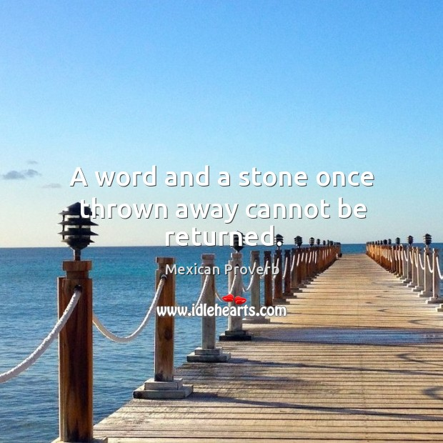 A word and a stone once thrown away cannot be returned. Mexican Proverbs Image
