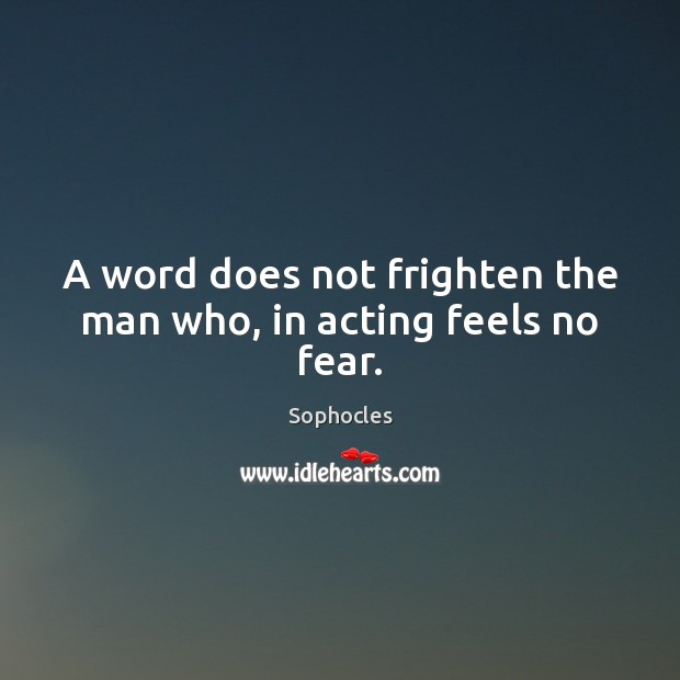 A word does not frighten the man who, in acting feels no fear. Image