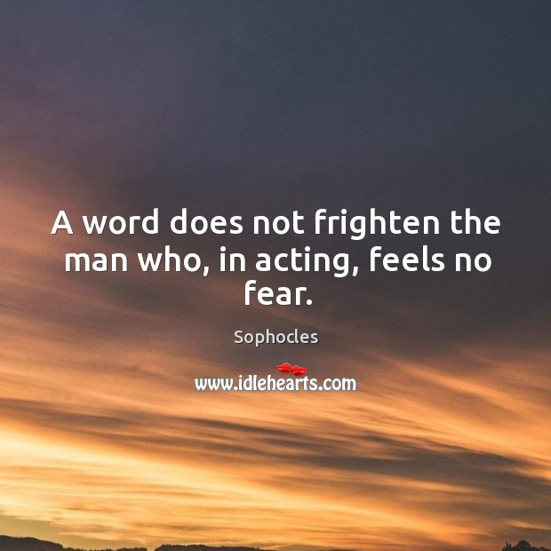 A word does not frighten the man who, in acting, feels no fear. Image