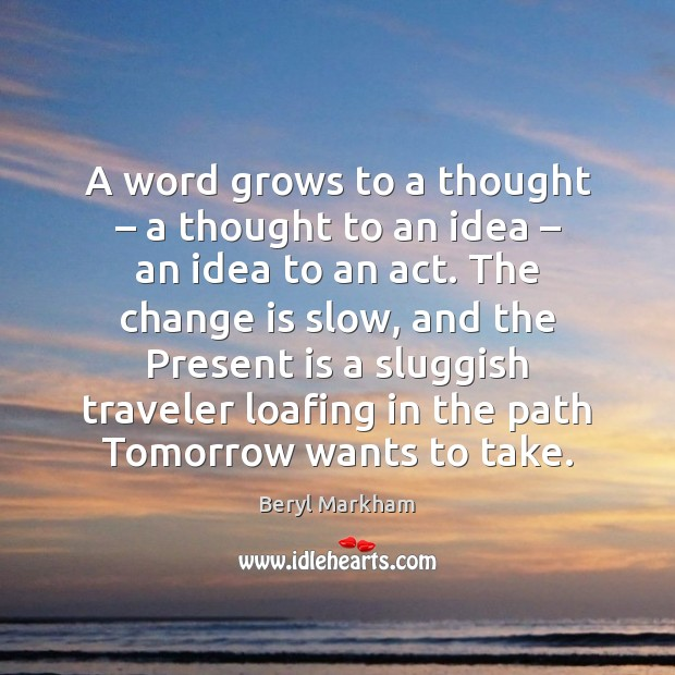 A word grows to a thought – a thought to an idea – an Beryl Markham Picture Quote