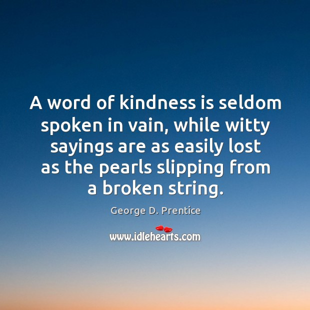 A word of kindness is seldom spoken in vain, while witty sayings are as easily lost as the pearls slipping from a broken string. Image