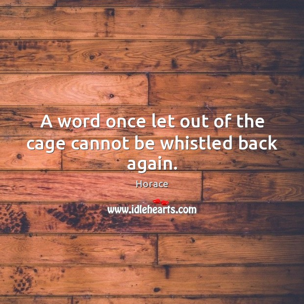 A word once let out of the cage cannot be whistled back again. Image