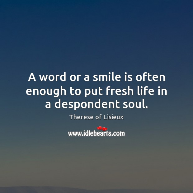 Image about A word or a smile is often enough to put fresh life in a despondent soul.