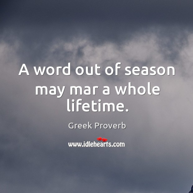 Image, A word out of season may mar a whole lifetime.
