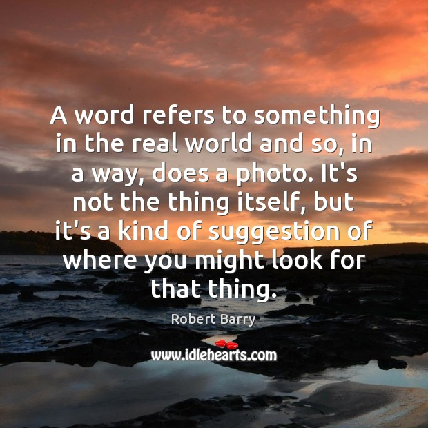 A word refers to something in the real world and so, in Robert Barry Picture Quote